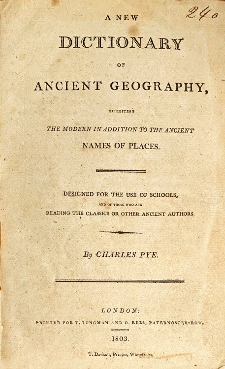 A NEW DICTIONARY OF ANCIENT GEOGRAPHY, Ehxhibiting the modern in addition to the ancient names of places. Designed for the use os schools, and of those ancien authors.
